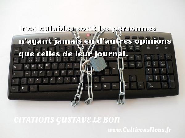 Citations Gustave Le Bon - Incalculables sont les personnes n ayant jamais eu d autres opinions que celles de leur journal. Une citation de Gustave Le Bon CITATIONS GUSTAVE LE BON