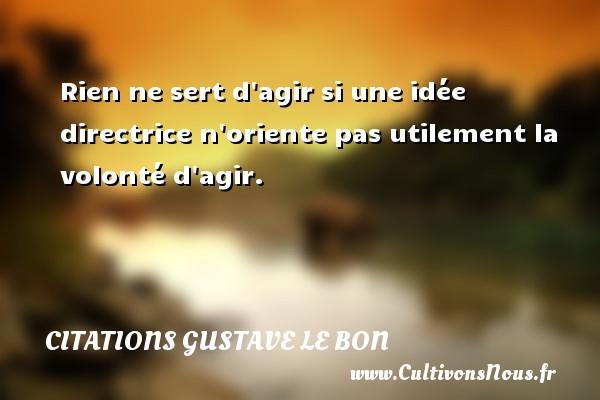 Citations Gustave Le Bon - Citation ne rien dire - Rien ne sert d agir si une idée directrice n oriente pas utilement la volonté d agir. Une citation de Gustave Le Bon CITATIONS GUSTAVE LE BON