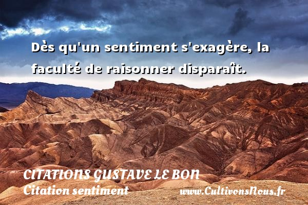 Citations Gustave Le Bon - Citation sentiment - Dès qu un sentiment s exagère, la faculté de raisonner disparaît. Une citation de Gustave Le Bon CITATIONS GUSTAVE LE BON