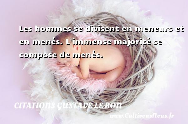 Citations Gustave Le Bon - Les hommes se divisent en meneurs et en menés. L immense majorité se compose de menés. Une citation de Gustave Le Bon CITATIONS GUSTAVE LE BON