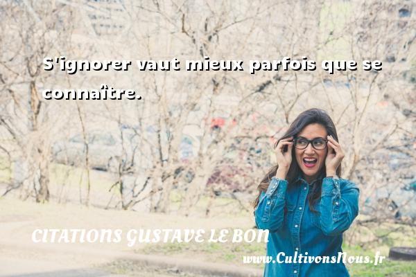 Citations Gustave Le Bon - S ignorer vaut mieux parfois que se connaître. Une citation de Gustave Le Bon CITATIONS GUSTAVE LE BON