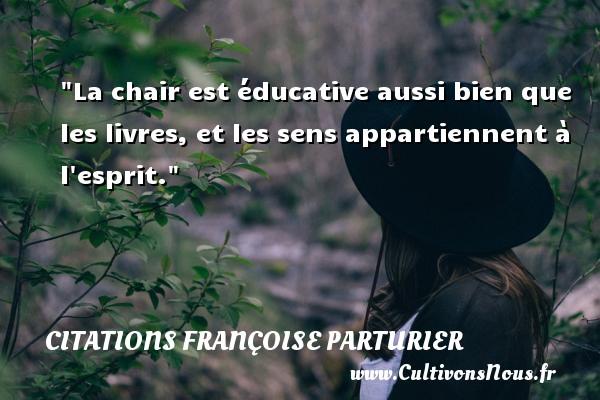 La chair est éducative aussi bien que les livres, et les sens appartiennent à l esprit. Une citation de Françoise Parturier CITATIONS FRANÇOISE PARTURIER - Citations Françoise Parturier