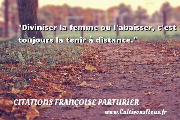 Diviniser la femme ou l abaisser, c est toujours la tenir à distance. Une citation de Françoise Parturier CITATIONS FRANÇOISE PARTURIER - Citations Françoise Parturier