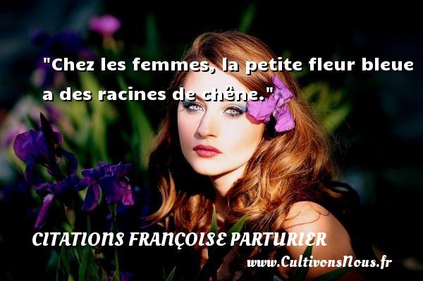 Chez les femmes, la petite fleur bleue a des racines de chêne. Une citation de Françoise Parturier CITATIONS FRANÇOISE PARTURIER - Citations Françoise Parturier