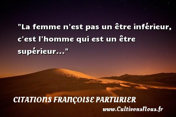 La femme n est pas un être inférieur, c est l homme qui est un être supérieur... Une citation de Françoise Parturier CITATIONS FRANÇOISE PARTURIER - Citations Françoise Parturier