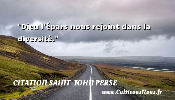 Citation Saint-John Perse - Dieu l épars nous rejoint dans la diversité. Une citation de Saint-John Perse CITATION SAINT-JOHN PERSE