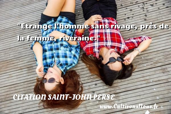 Citation Saint-John Perse - Etrange l homme sans rivage, près de la femme, riveraine. Une citation de Saint-John Perse CITATION SAINT-JOHN PERSE