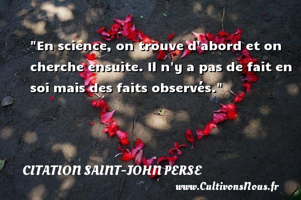 Citation Saint-John Perse - En science, on trouve d abord et on cherche ensuite. Il n y a pas de fait en soi mais des faits observés. Une citation de Saint-John Perse CITATION SAINT-JOHN PERSE