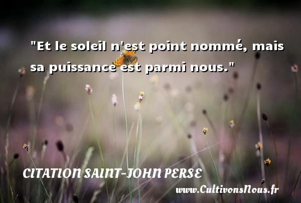 Citation Saint-John Perse - Citation soleil - Et le soleil n est point nommé, mais sa puissance est parmi nous. Une citation de Saint-John Perse CITATION SAINT-JOHN PERSE