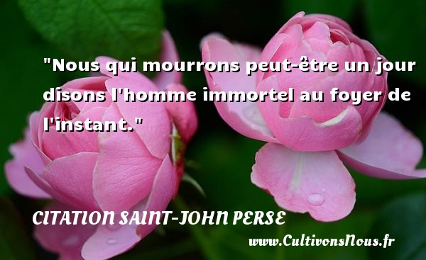 Citation Saint-John Perse - Nous qui mourrons peut-être un jour disons l homme immortel au foyer de l instant. Une citation de Saint-John Perse CITATION SAINT-JOHN PERSE