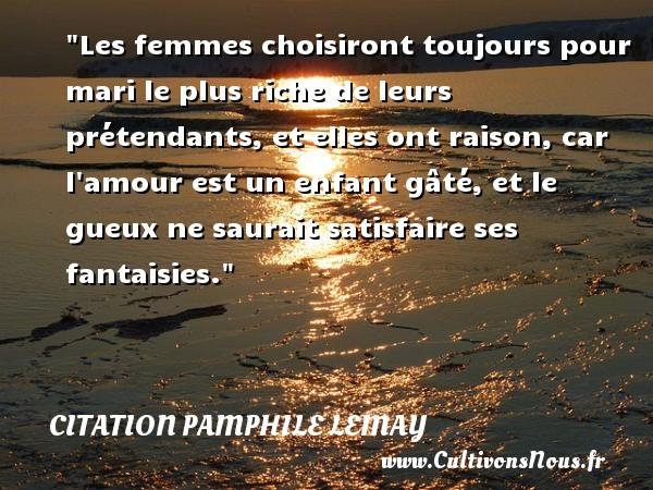 Citation Pamphile Lemay - Les femmes choisiront toujours pour mari le plus riche de leurs prétendants, et elles ont raison, car l amour est un enfant gâté, et le gueux ne saurait satisfaire ses fantaisies. Une citation de Pamphile Lemay CITATION PAMPHILE LEMAY