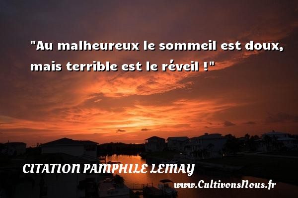 Citation Pamphile Lemay - Citation sommeil - Au malheureux le sommeil est doux, mais terrible est le réveil ! Une citation de Pamphile Lemay CITATION PAMPHILE LEMAY