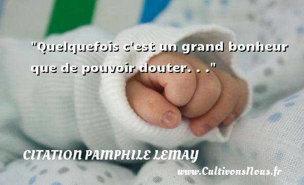 Citation Pamphile Lemay - Quelquefois c est un grand bonheur que de pouvoir douter. . . Une citation de Pamphile Lemay CITATION PAMPHILE LEMAY