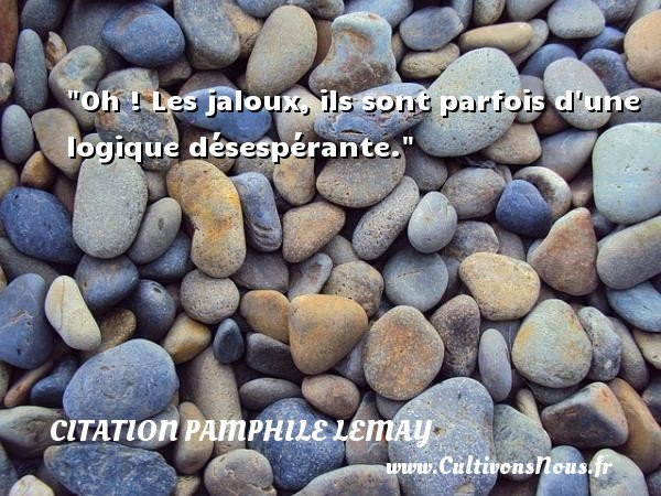 Citation Pamphile Lemay - Oh ! Les jaloux, ils sont parfois d une logique désespérante. Une citation de Pamphile Lemay CITATION PAMPHILE LEMAY