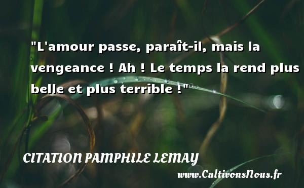 Citation Pamphile Lemay - Citation vengeance - L amour passe, paraît-il, mais la vengeance ! Ah ! Le temps la rend plus belle et plus terrible ! Une citation de Pamphile Lemay CITATION PAMPHILE LEMAY
