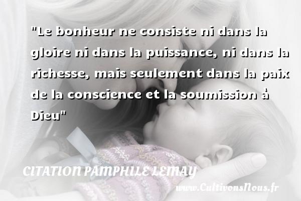 Le bonheur ne consiste ni dans la gloire ni dans la puissance, ni dans la richesse, mais seulement dans la paix de la conscience et la soumission à Dieu Une citation de Pamphile Lemay CITATION PAMPHILE LEMAY
