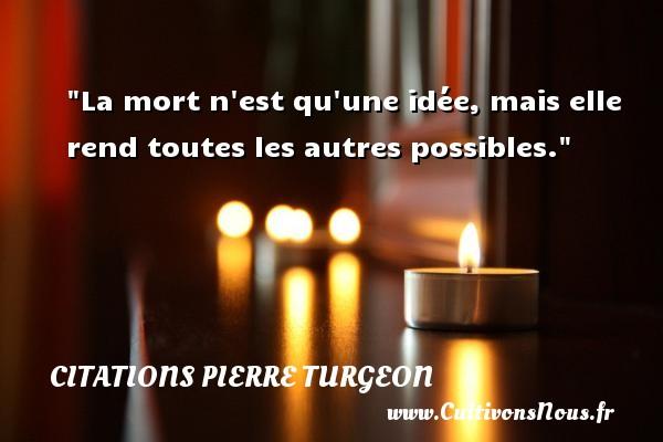 La mort n est qu une idée, mais elle rend toutes les autres possibles. Une citation de Pierre Turgeon CITATIONS PIERRE TURGEON