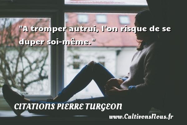 Citations Pierre Turgeon - Citation risque - A tromper autrui, l on risque de se duper soi-même. Une citation de Pierre Turgeon CITATIONS PIERRE TURGEON