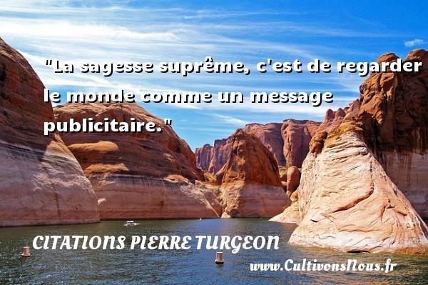 La sagesse suprême, c est de regarder le monde comme un message publicitaire. Une citation de Pierre Turgeon CITATIONS PIERRE TURGEON - Citation regard