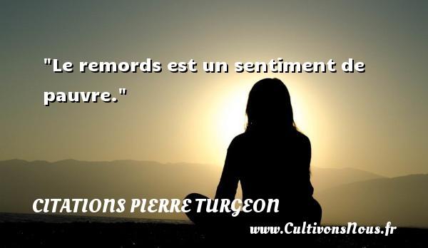 Le remords est un sentiment de pauvre. Une citation de Pierre Turgeon CITATIONS PIERRE TURGEON - Citation sentiment