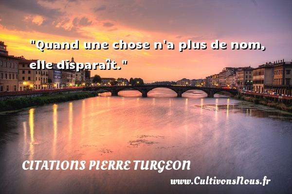 Quand une chose n a plus de nom, elle disparaît. Une citation de Pierre Turgeon CITATIONS PIERRE TURGEON