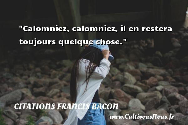 Calomniez, calomniez, il en restera toujours quelque chose. Une citation de Francis Bacon CITATIONS FRANCIS BACON