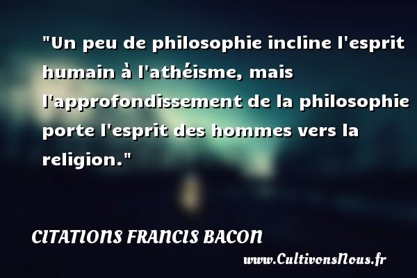 Un peu de philosophie incline l esprit humain à l athéisme, mais l approfondissement de la philosophie porte l esprit des hommes vers la religion. Une citation de Francis Bacon CITATIONS FRANCIS BACON