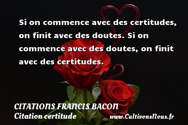 Citations Francis Bacon - Citation certitude - Si on commence avec des certitudes, on finit avec des doutes. Si on commence avec des doutes, on finit avec des certitudes. Une citation de Francis Bacon CITATIONS FRANCIS BACON
