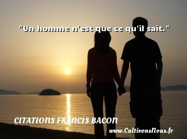 Un homme n est que ce qu il sait. Une citation de Francis Bacon CITATIONS FRANCIS BACON