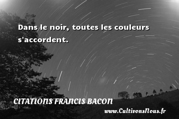 Citations Francis Bacon - Citation couleur - Dans le noir, toutes les couleurs s accordent. Une citation de Francis Bacon CITATIONS FRANCIS BACON
