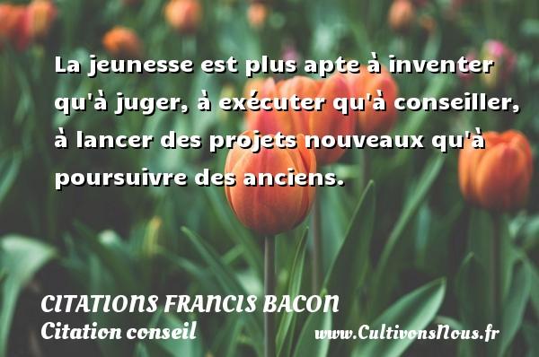 Citations Francis Bacon - Citation conseil - La jeunesse est plus apte à inventer qu à juger, à exécuter qu à conseiller, à lancer des projets nouveaux qu à poursuivre des anciens.  Une citation de Francis Bacon CITATIONS FRANCIS BACON