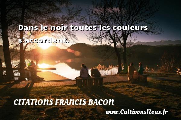 Citations Francis Bacon - Citation couleur - Dans le noir toutes les couleurs s accordent. Une citation de Francis Bacon CITATIONS FRANCIS BACON