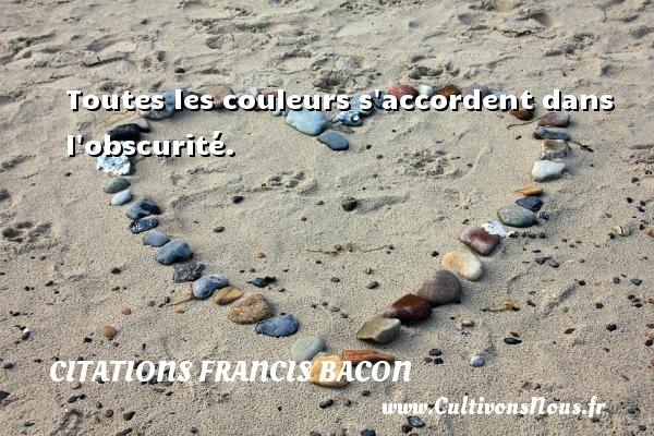 Citations Francis Bacon - Citation couleur - Toutes les couleurs s accordent dans l obscurité. Une citation de Francis Bacon CITATIONS FRANCIS BACON
