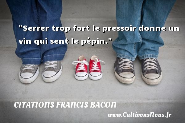 Citations Francis Bacon - Citation soir - Serrer trop fort le pressoir donne un vin qui sent le pépin. Une citation de Francis Bacon CITATIONS FRANCIS BACON