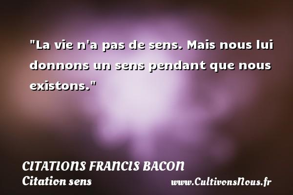 La vie n a pas de sens. Mais nous lui donnons un sens pendant que nous existons. Une citation de Francis Bacon CITATIONS FRANCIS BACON - Citation sens