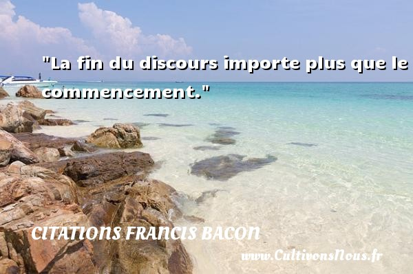 Citations Francis Bacon - Citation porte - La fin du discours importe plus que le commencement.  Une citation de Francis Bacon CITATIONS FRANCIS BACON