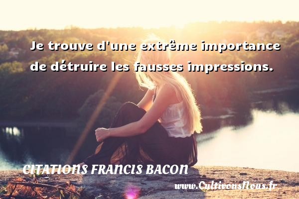 Je trouve d une extrême importance de détruire les fausses impressions. Une citation de Francis Bacon CITATIONS FRANCIS BACON