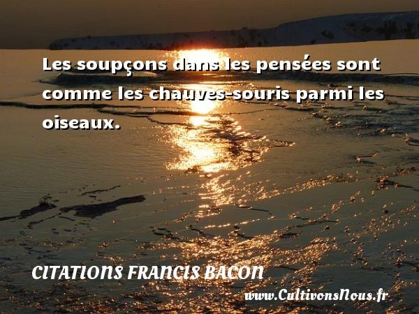 Les soupçons dans les pensées sont comme les chauves-souris parmi les oiseaux. Une citation de Francis Bacon CITATIONS FRANCIS BACON