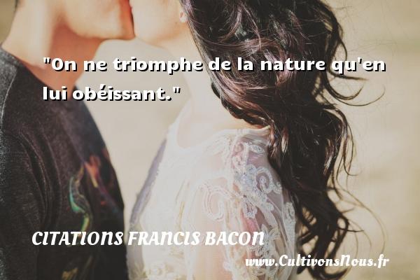 On ne triomphe de la nature qu en lui obéissant. Une citation de Francis Bacon CITATIONS FRANCIS BACON