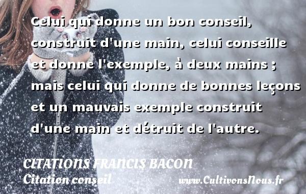 Citations Francis Bacon - Citation conseil - Celui qui donne un bon conseil, construit d une main, celui conseille et donne l exemple, à deux mains ; mais celui qui donne de bonnes leçons et un mauvais exemple construit d une main et détruit de l autre. Une citation de Francis Bacon CITATIONS FRANCIS BACON