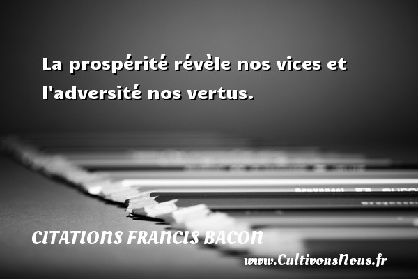 La prospérité révèle nos vices et l adversité nos vertus. Une citation de Francis Bacon CITATIONS FRANCIS BACON