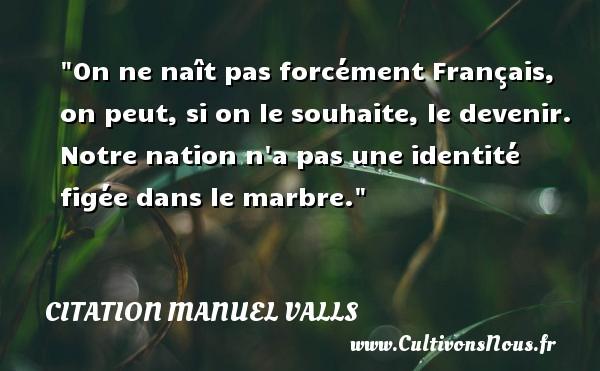 Citation Manuel Valls - On ne naît pas forcément Français, on peut, si on le souhaite, le devenir. Notre nation n a pas une identité figée dans le marbre. Une citation de Manuel Valls CITATION MANUEL VALLS