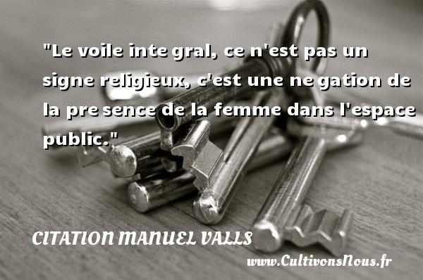 Citation Manuel Valls - Le voile intégral, ce n est pas un signe religieux, c est une négation de la présence de la femme dans l espace public. Une citation de Manuel Valls CITATION MANUEL VALLS