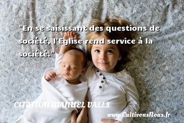 Citation Manuel Valls - En se saisissant des questions de société, l Eglise rend service à la société. Une citation de Manuel Valls CITATION MANUEL VALLS