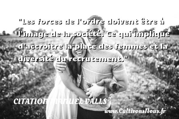 Citation Manuel Valls - Les forces de l ordre doivent être à l image de la société. Ce qui implique d accroitre la place des femmes et la diversité du recrutement. Une citation de Manuel Valls CITATION MANUEL VALLS