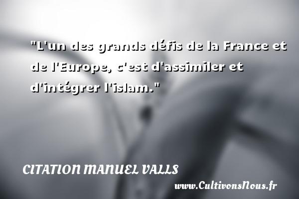 Citation Manuel Valls - L un des grands défis de la France et de l Europe, c est d assimiler et d intégrer l islam. Une citation de Manuel Valls CITATION MANUEL VALLS