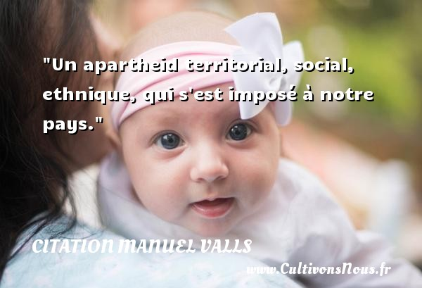 Citation Manuel Valls - Citation social - Un apartheid territorial, social, ethnique, qui s est imposé à notre pays. Une citation de Manuel Valls CITATION MANUEL VALLS