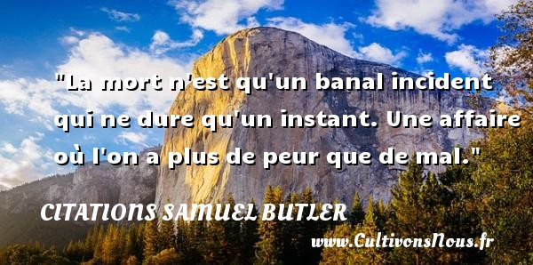 Citations Samuel Butler - La mort n est qu un banal incident qui ne dure qu un instant. Une affaire où l on a plus de peur que de mal. Une citation de Samuel Butler CITATIONS SAMUEL BUTLER