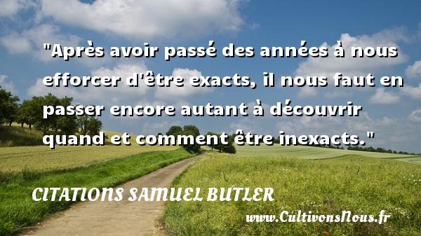 Citations Samuel Butler - Après avoir passé des années à nous efforcer d être exacts, il nous faut en passer encore autant à découvrir quand et comment être inexacts. Une citation de Samuel Butler CITATIONS SAMUEL BUTLER