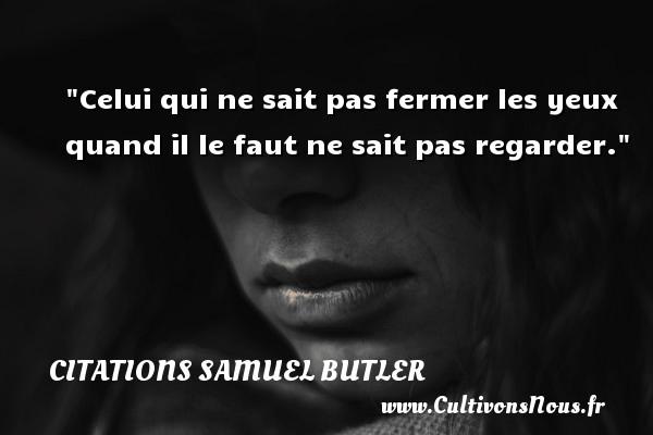 Citations Samuel Butler - Celui qui ne sait pas fermer les yeux quand il le faut ne sait pas regarder. Une citation de Samuel Butler CITATIONS SAMUEL BUTLER